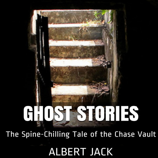 Ghost Stories: The Spine-Chilling Tale of the Chase Vault, Albert Jack