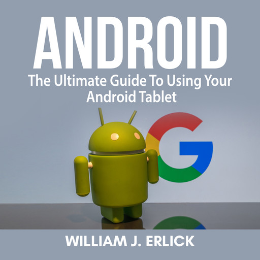 Android: The Ultimate Guide To Using Your Android Tablet, William J. Erlick