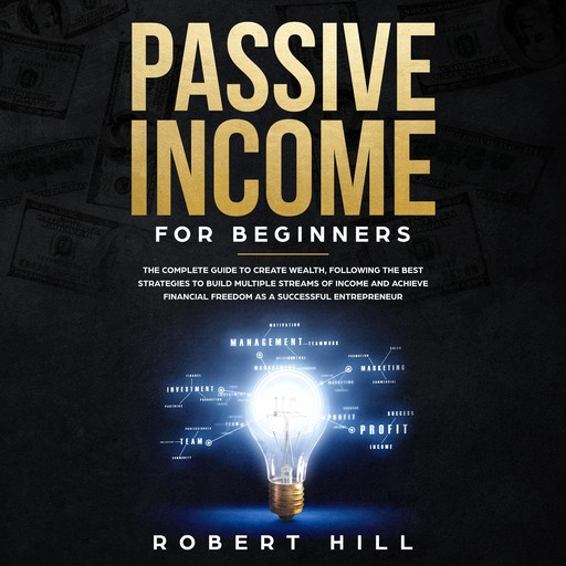 Passive Income For Beginners: The Complete Guide to Create Wealth, Following the Best Strategies to Build Multiple Streams of Income and Achieve Financial Freedom as a Successful Entrepreneur, Robert Hill
