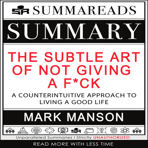 Summary of The Subtle Art of Not Giving a F*ck: A Counterintuitive Approach to Living a Good Life by Mark Manson, Summareads Media