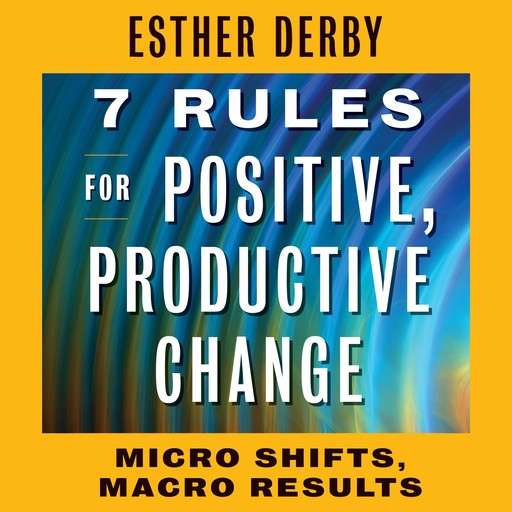 7 Rules for Positive, Productive Change, Esther Derby