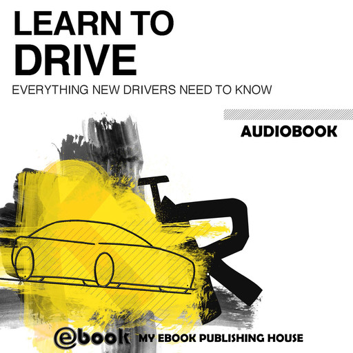 Learn to Drive - Everything New Drivers Need to Know, My Ebook Publishing House