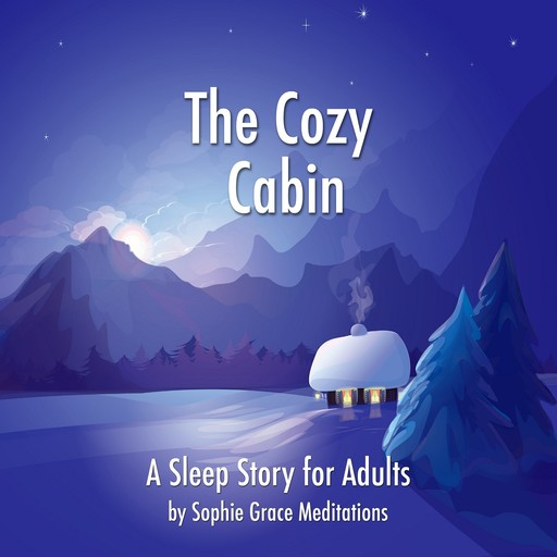 The Cozy Cabin. A Sleep Story for Adults, Sophie Grace Meditations