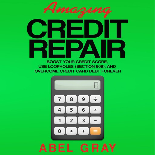 Amazing Credit Repair: Boost Your Credit Score, Use Loopholes (Section 609), and Overcome Credit Card Debt Forever, Abel Gray