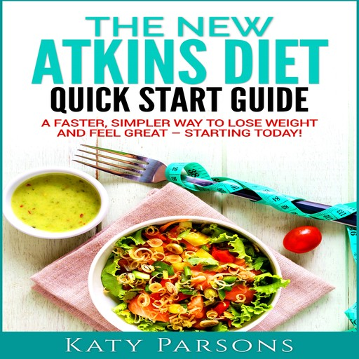 The New Atkins Diet Quick Start Guide: A Faster, Simpler Way to Lose Weight and Feel Great - Starting Today!, Katy Parsons