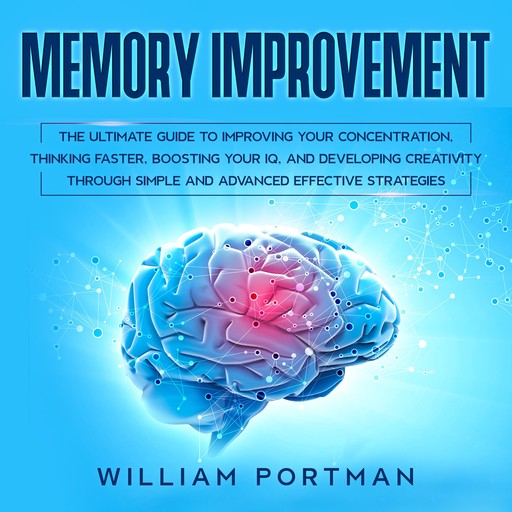 Memory Improvement: The Ultimate Guide to Improving Your Concentration, Thinking Faster, Boosting Your IQ, and Developing Creativity through Simple and Advanced Effective Strategies, William Portman
