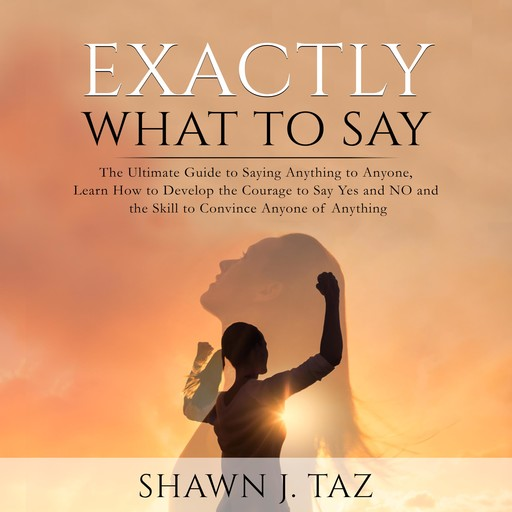 Exactly What to Say: The Ultimate Guide to Saying Anything to Anyone, Learn How to Develop the Courage to Say Yes and NO and the Skill to Convince Anyone of Anything, Shawn J. Taz