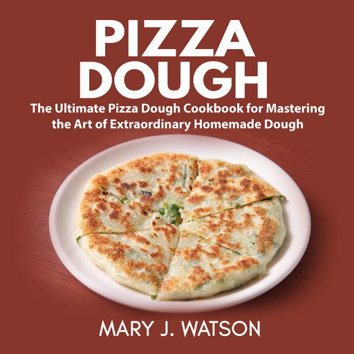 Pizza Dough: The Ultimate Pizza Dough Cookbook for Mastering the Art of Extraordinary Homemade Dough, Mary Watson