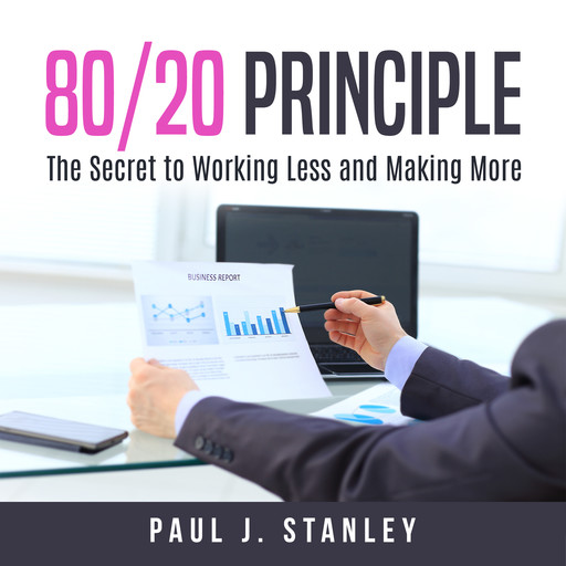 80/20 Principle: The Secret to Working Less and Making More, Paul Stanley