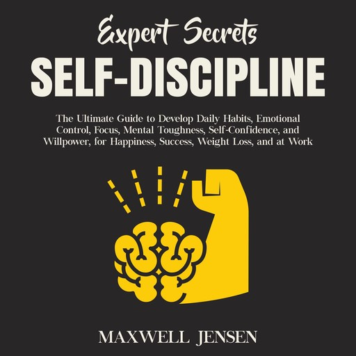 Expert Secrets – Self-Discipline: The Ultimate Guide to Develop Daily Habits, Emotional Control, Focus, Mental Toughness, Self-Confidence, and Willpower, for Happiness, Success, Weight Loss, and at Work, Maxwell Jensen
