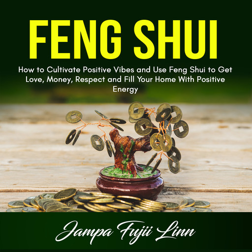Feng Shui: How to Cultivate Positive Vibes and Use Feng Shui to Get Love, Money, Respect and Fill Your Home With Positive Energy, Jampa Fujii Linn