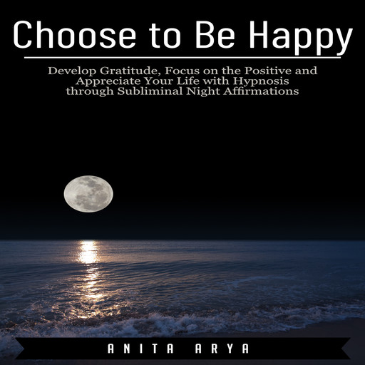 Choose to Be Happy: Develop Gratitude, Focus on the Positive and Appreciate Your Life with Hypnosis through Subliminal Night Affirmations, Anita Arya