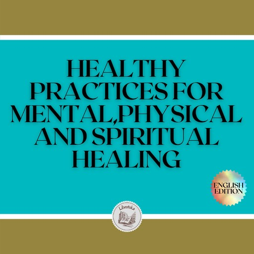 HEALTHY PRACTICES FOR MENTAL, PHYSICAL AND SPIRITUAL HEALING, LIBROTEKA
