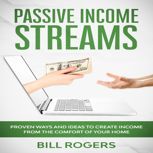 Passive Income Streams: Proven ways and Ideas to Create Income from the Comfort of Your Home, Bill Rogers