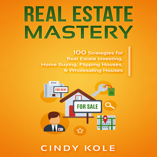 Real Estate Mastery: 100 Strategies for Real Estate Investing, Home Buying, Flipping Houses, & Wholesaling Houses (LLC Small Business, Real Estate Agent Sales, Money Making Entrepreneur Series), Cindy Kole