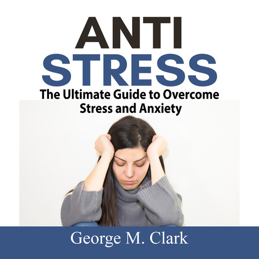Anti Stress: The Ultimate Guide to Overcome Stress and Anxiety, George M. Clark