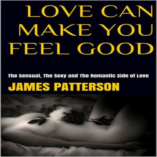 Love Can Make You Feel Good: The Sensual, The Sexy and The Romantic Side of Love, James Patterson