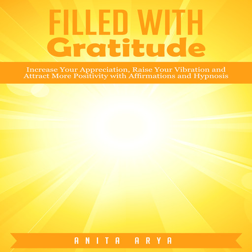 Filled with Gratitude: Increase Your Appreciation, Raise Your Vibration and Attract More Positivity with Affirmations and Hypnosis, Anita Arya
