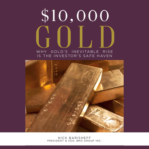 $10,000 Gold: Why Gold's Inevitable Rise is the Investor's Safe Haven, Nick Barisheff