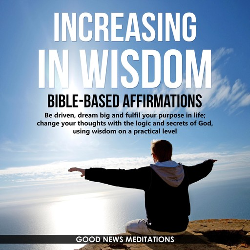 Increasing in Wisdom - Bible-Based Affirmations, Good News Meditations