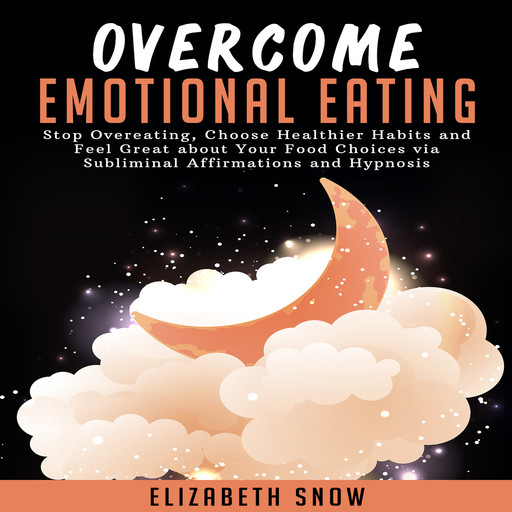 Overcome Emotional Eating: Stop Overeating, Choose Healthier Habits and Feel Great about Your Food Choices via Subliminal Affirmations and Hypnosis, Elizabeth Snow