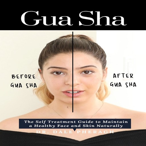 Gua Sha: The Self Treatment Guide to Maintain a Healthy Face and Skin Naturally, Dale Pheragh