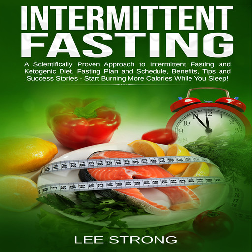 Intermittent Fasting A Scientifically Proven Approach to Intermittent Fasting and Ketogenic Diet. Fasting Plan and Schedule, Benefits, Tips and Success Stories - Start Burning More Calories While You Sleep!, Lee Strong
