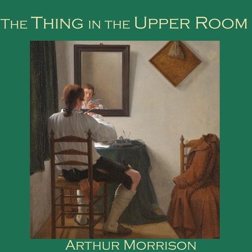 The Thing in the Upper Room, Arthur Morrison
