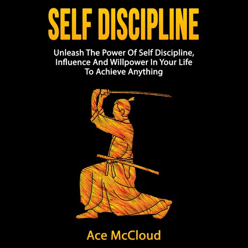 Self Discipline: Unleash The Power Of Self Discipline, Influence And Willpower In Your Life To Achieve Anything, Ace McCloud