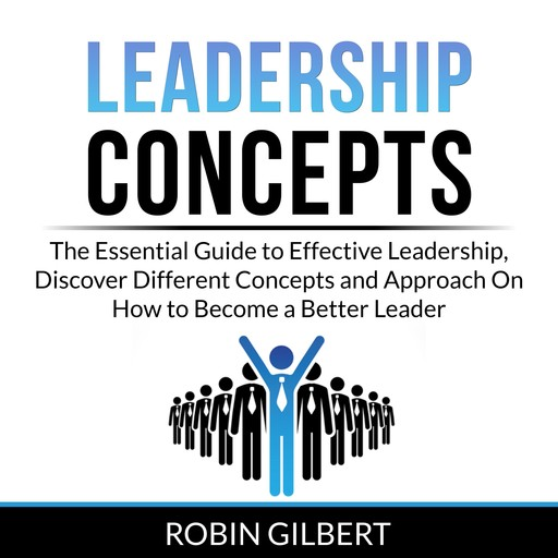 Leadership Concepts: The Essential Guide to Effective Leadership, Discover Different Concepts and Approach On How to Become a Better Leader, Robin Gilbert