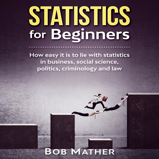 Statistics for Beginners: How easy it is to lie with statistics in business, social science, politics, criminology and law, Bob Mather