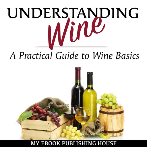 Understanding Wine: A Practical Guide to Wine Basics, My Ebook Publishing House
