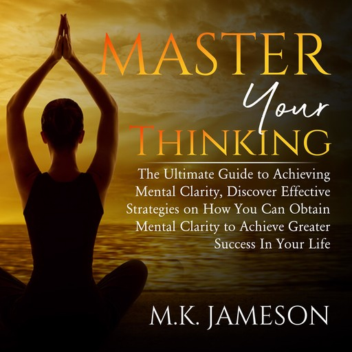Master Your Thinking: The Ultimate Guide to Achieving Mental Clarity, Discover Effective Strategies on How You Can Obtain Mental Clarity to Achieve Greater Success In Your Life, M.K. Jameson
