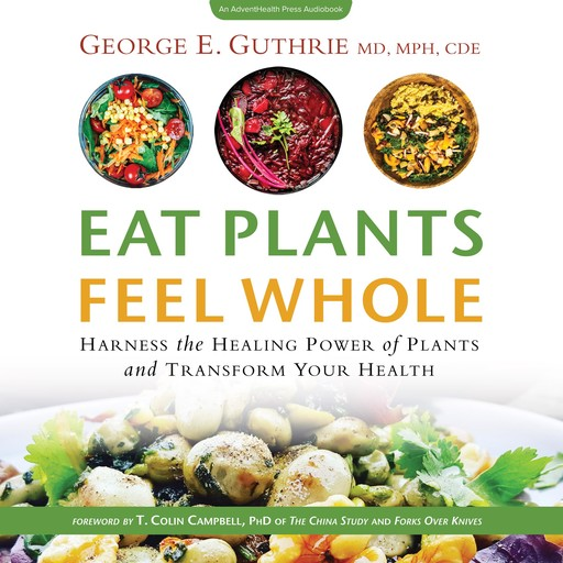 Eat Plants Feel Whole, T.Colin Campbell, CDE, MPH, George E. Guthrie