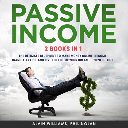 Passive Income 2 Books in 1: The Ultimate Blueprint to make Money Online, become Financially Free and live the Life of your Dreams – 2020 Edition!, Alvin Williams, Phil Nolan