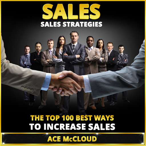 Sales: Sales Strategies: The Top 100 Best Ways To Increase Sales, Ace McCloud