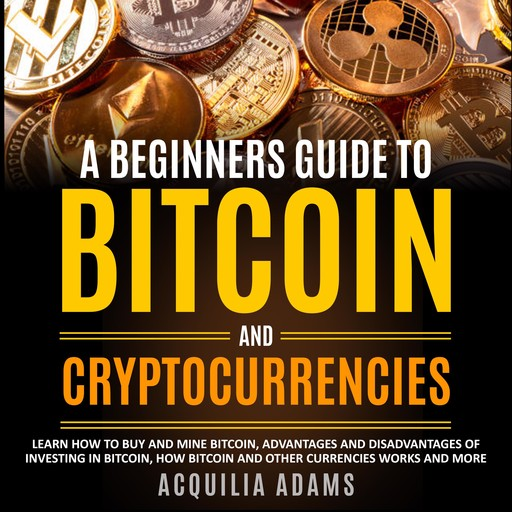A Beginners Guide To Bitcoin and Cryptocurrencies, Acquilia Adams