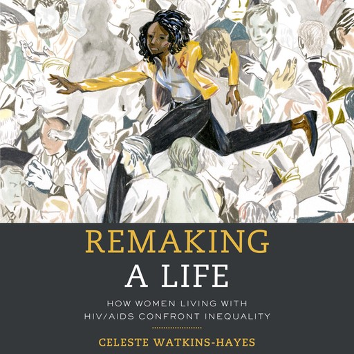Remaking a Life: How Women Living with HIV/AIDS Confront Inequality, Celeste Watkins-Hayes