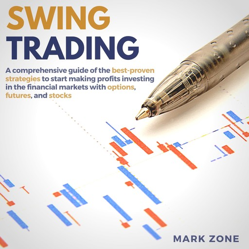 Swing Trading: A Comprehensive Guide of the Best-Proven Strategies to Start Making Profits Investing in the Financial Markets with Options, Futures, and Stocks, Mark Zone