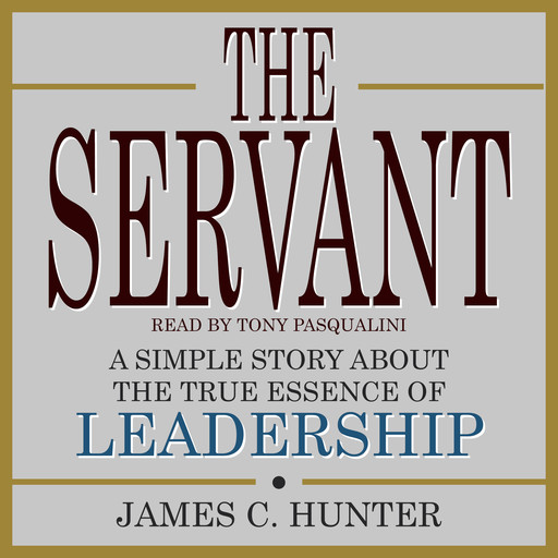 The Servant: A Simple Story About the True Essence of Leadership, James Hunter