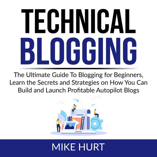 Technical Blogging: The Ultimate Guide To Blogging for Beginners, Learn the Secrets and Strategies on How You Can Build and Launch Profitable Autopilot Blogs, Mike Hurt