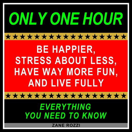 Be Happier, Stress About Less, Have Way More Fun, and Live Fully, Zane Rozzi