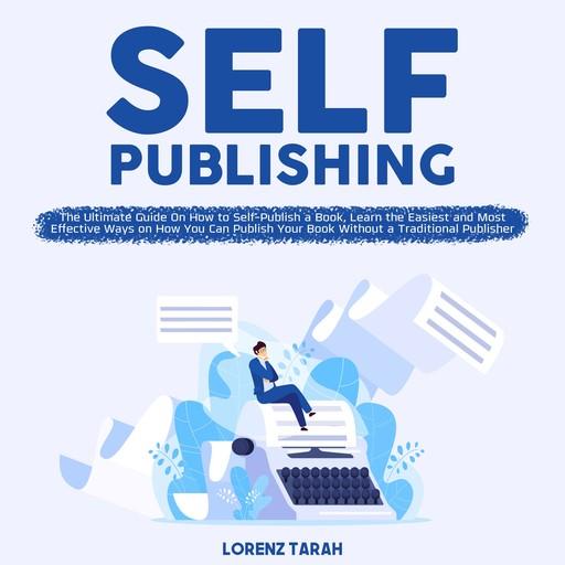 Self-Publishing: The Ultimate Guide On How to Self-Publish a Book, Learn the Easiest and Most Effective Ways on How You Can Publish Your Book Without a Traditional Publisher, Lorenz Tarah