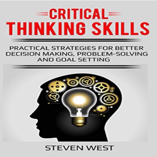 Critical Thinking Skills: Practical Strategies for Better Decision Making, Problem-Solving, and Goal Setting, Steven West