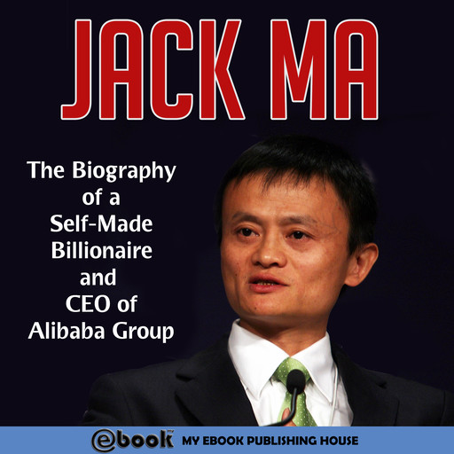 Jack Ma: The Biography of a Self-Made Billionaire and CEO of Alibaba Group, My Ebook Publishing House