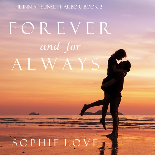 Forever and For Always (The Inn at Sunset Harbor. Book 2), Sophie Love