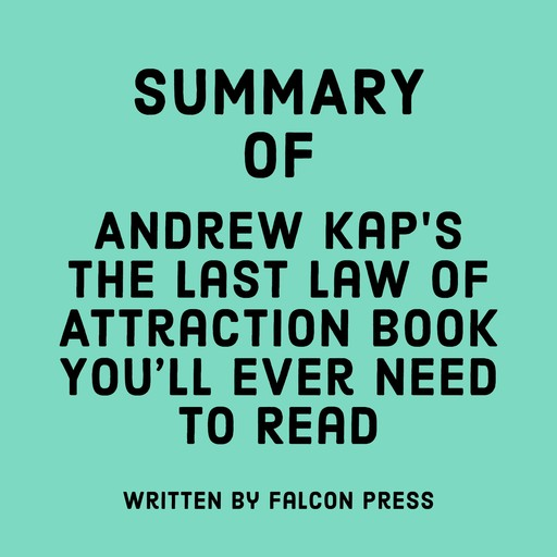 Summary of Andrew Kap's The Last Law of Attraction Book You'll Ever Need To Read, Falcon Press