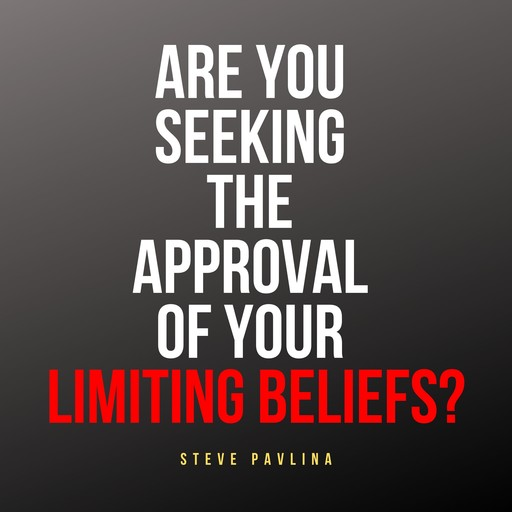 Are You Seeking the Approval of Your Limiting Beliefs?, Steve Pavlina