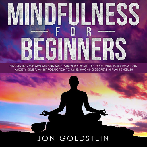 Mindfulness for Beginners: Practicing Minimalism and Meditation to Declutter Your Mind for Stress and Anxiety Relief: An Introduction to Mind Hacking Secrets in Plain English, Jon Goldstein