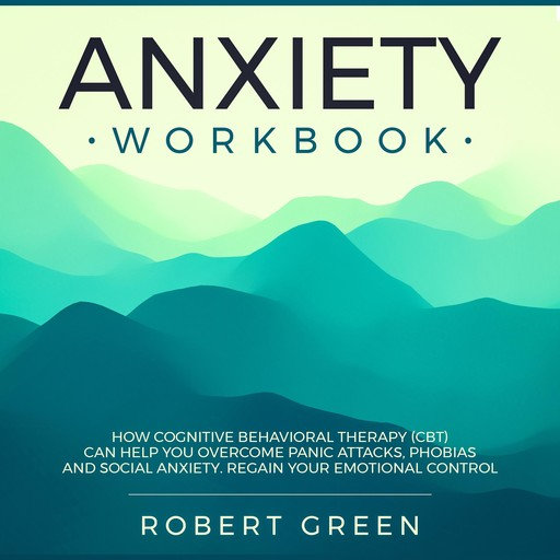 ANXIETY WORKBOOK: HOW COGNITIVE BEHAVIORAL THERAPY (CBT) CAN HELP YOU OVERCOME PANIC ATTACKS, PHOBIAS AND SOCIAL ANXIETY. REGAIN YOUR EMOTIONAL CONTROL, Robert Green